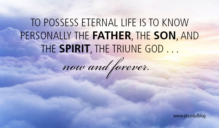 To possess eternal life is to know personally the Father, the Son, and the Spirit, the Triune God now and forever